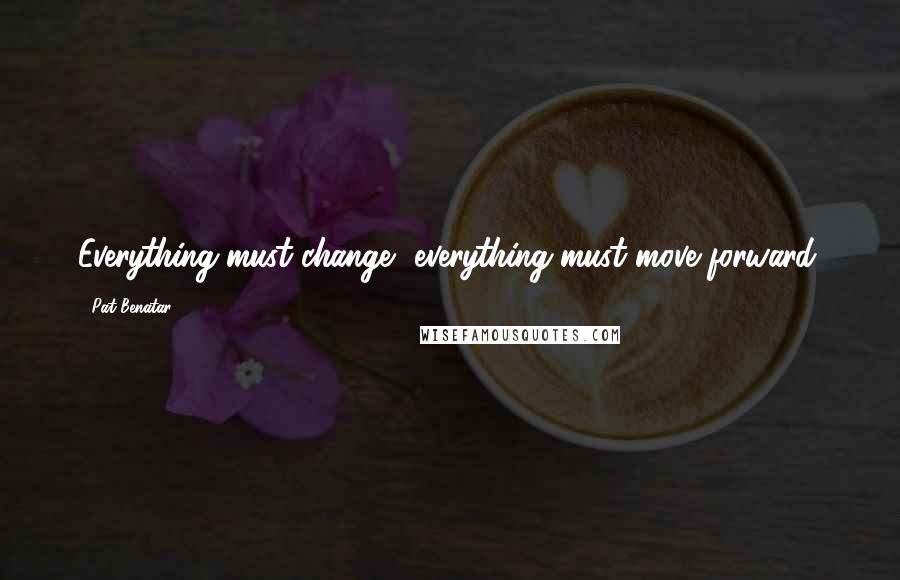 Pat Benatar quotes: Everything must change, everything must move forward.