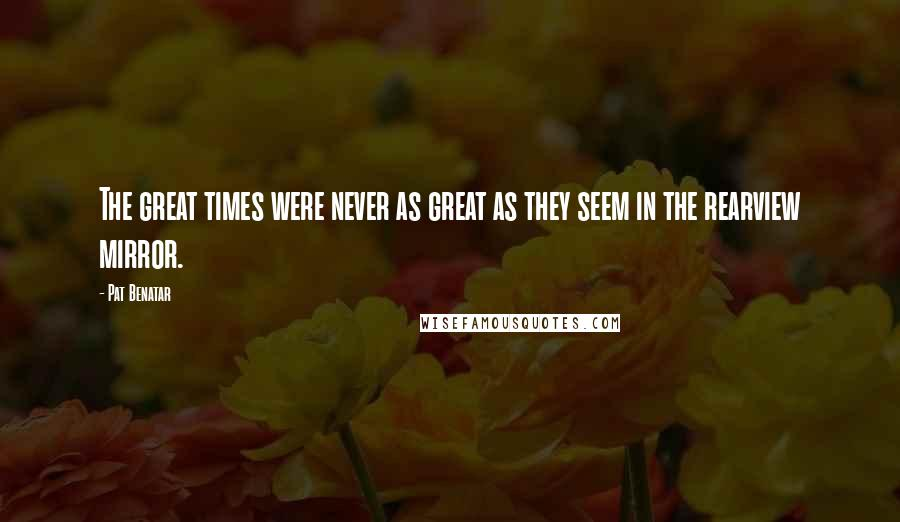 Pat Benatar quotes: The great times were never as great as they seem in the rearview mirror.
