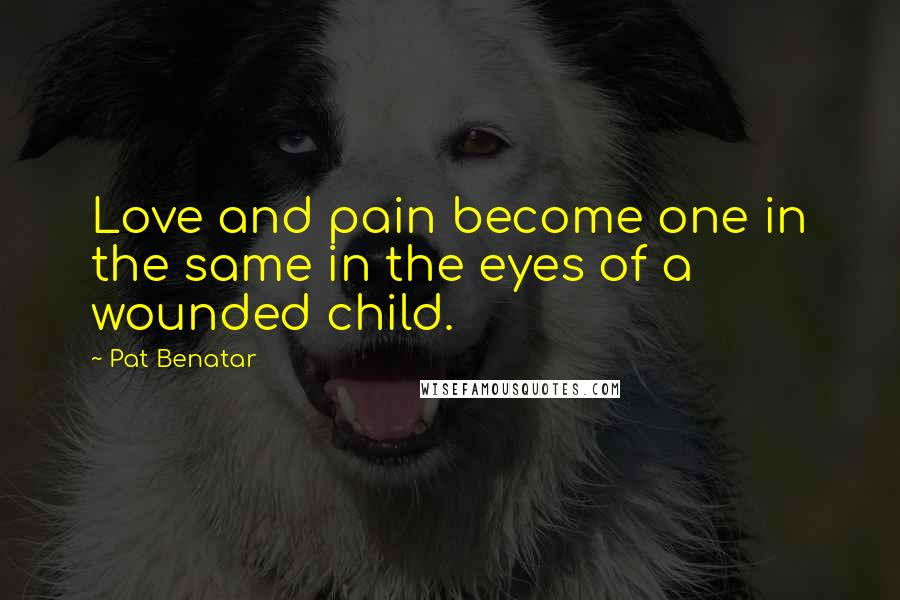 Pat Benatar quotes: Love and pain become one in the same in the eyes of a wounded child.