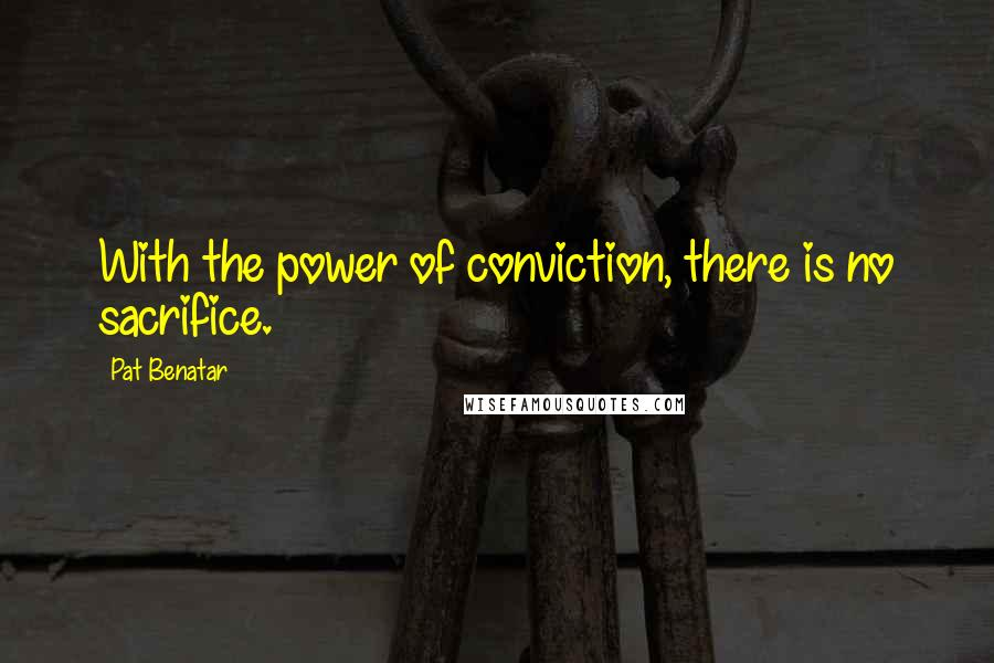 Pat Benatar quotes: With the power of conviction, there is no sacrifice.