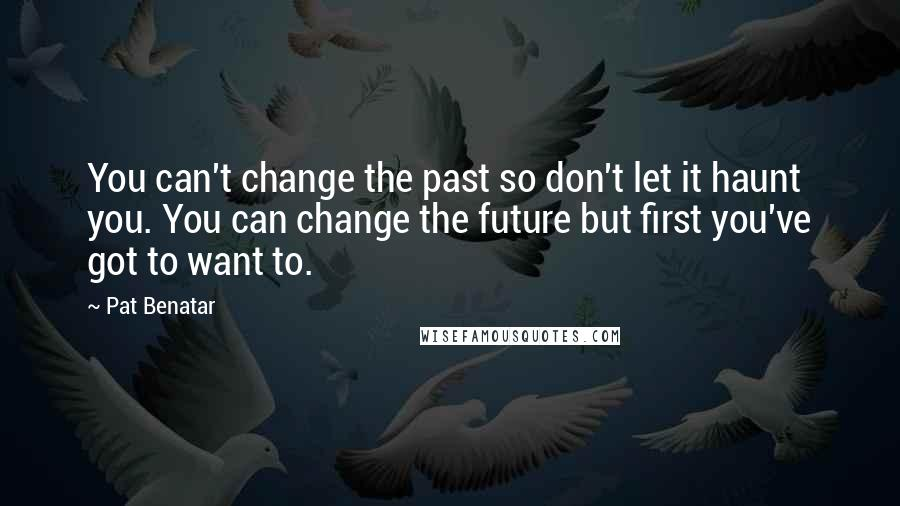 Pat Benatar quotes: You can't change the past so don't let it haunt you. You can change the future but first you've got to want to.