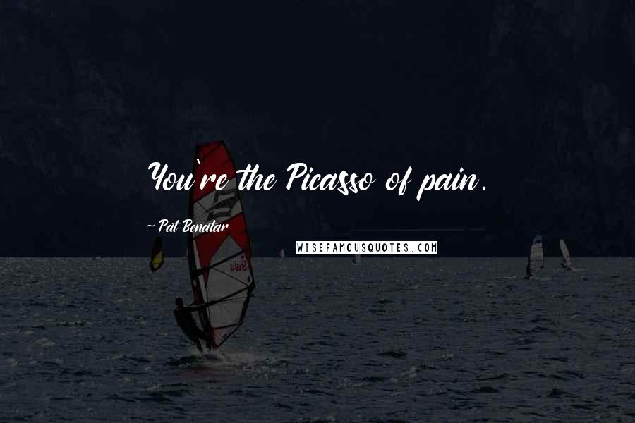 Pat Benatar quotes: You're the Picasso of pain.