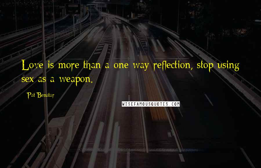 Pat Benatar quotes: Love is more than a one way reflection, stop using sex as a weapon.
