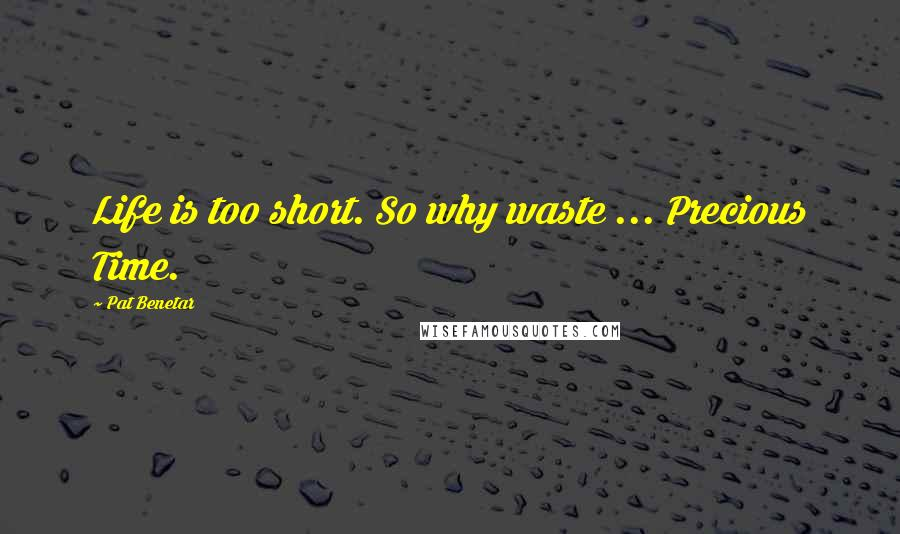 Pat Benetar quotes: Life is too short. So why waste ... Precious Time.