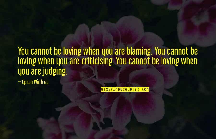 Pat Falvey Quotes By Oprah Winfrey: You cannot be loving when you are blaming.