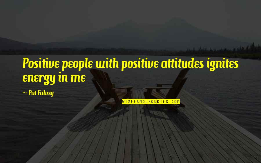 Pat Falvey Quotes By Pat Falvey: Positive people with positive attitudes ignites energy in