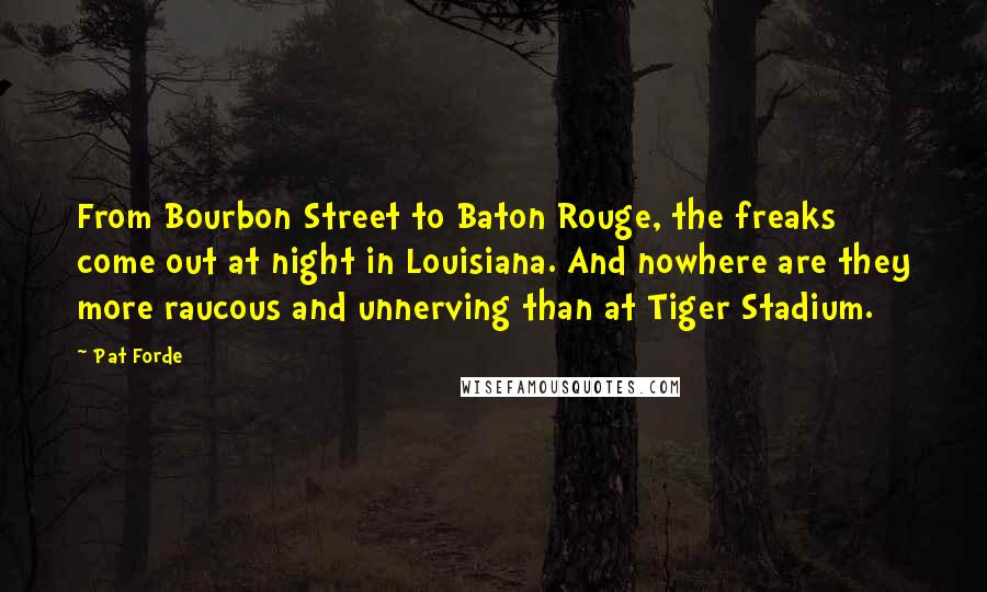 Pat Forde quotes: From Bourbon Street to Baton Rouge, the freaks come out at night in Louisiana. And nowhere are they more raucous and unnerving than at Tiger Stadium.