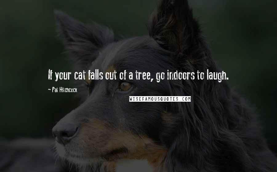 Pat Hitchcock quotes: If your cat falls out of a tree, go indoors to laugh.