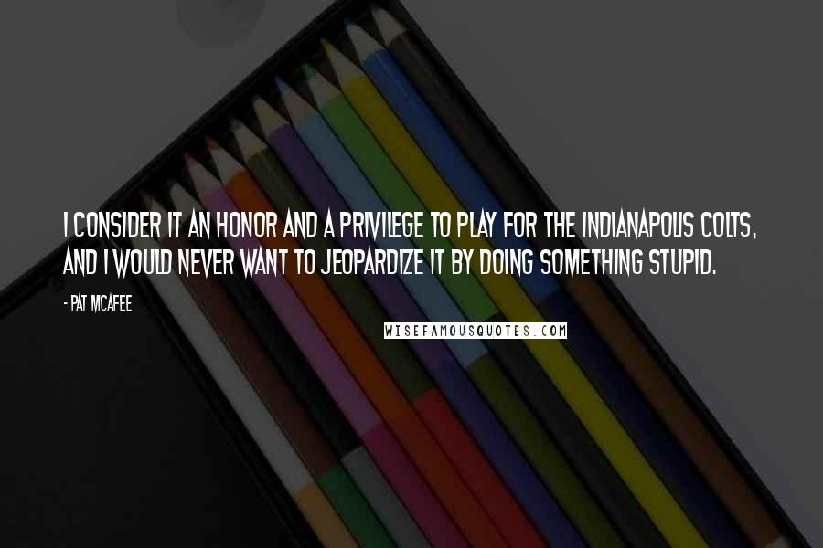 Pat McAfee quotes: I consider it an honor and a privilege to play for the Indianapolis Colts, and I would never want to jeopardize it by doing something stupid.