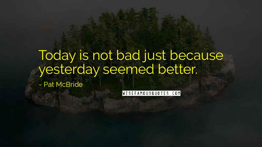 Pat McBride quotes: Today is not bad just because yesterday seemed better.