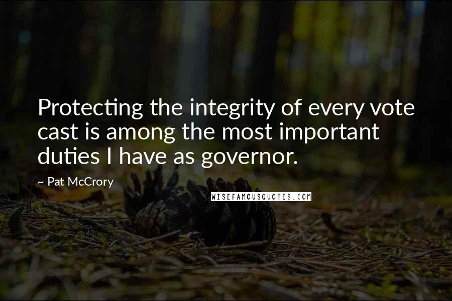 Pat McCrory quotes: Protecting the integrity of every vote cast is among the most important duties I have as governor.