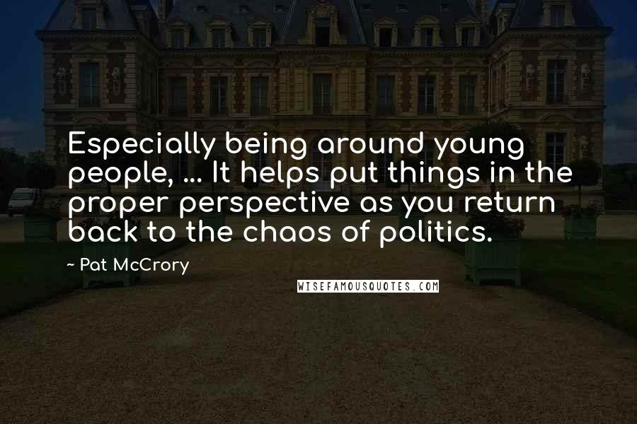 Pat McCrory quotes: Especially being around young people, ... It helps put things in the proper perspective as you return back to the chaos of politics.