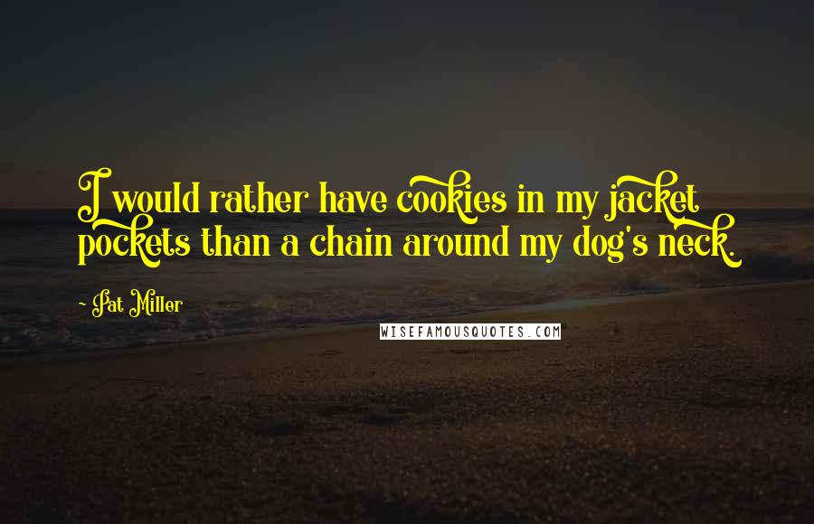 Pat Miller quotes: I would rather have cookies in my jacket pockets than a chain around my dog's neck.