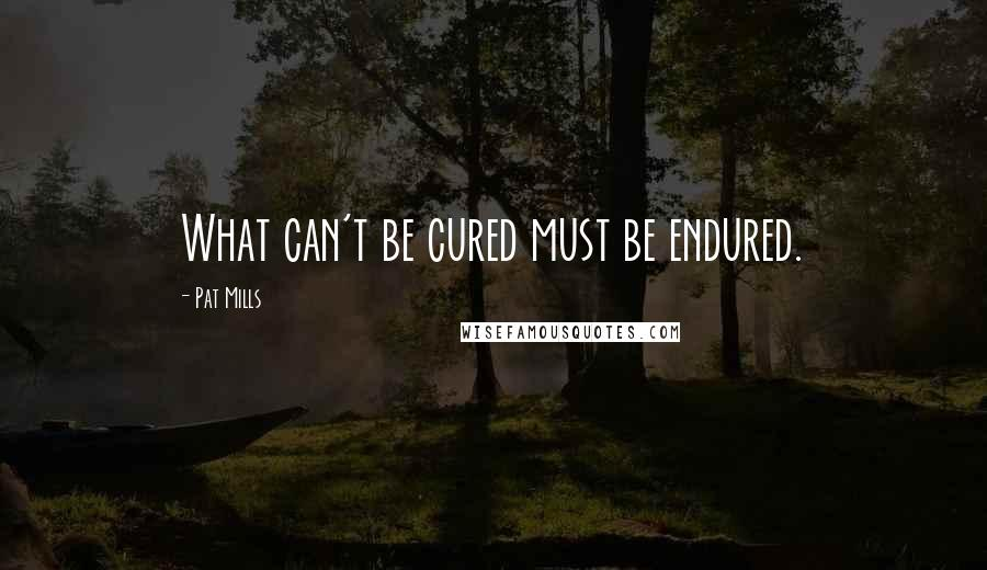 Pat Mills quotes: What can't be cured must be endured.