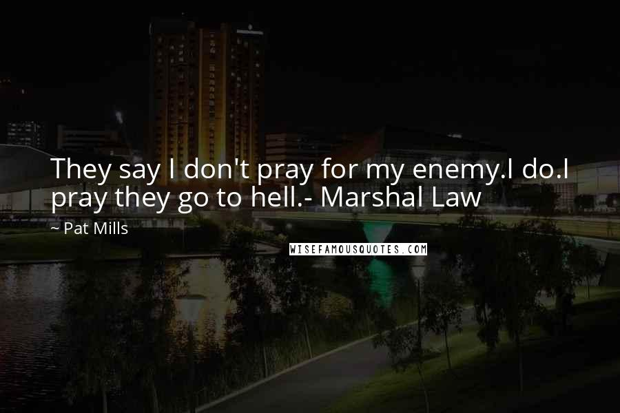 Pat Mills quotes: They say I don't pray for my enemy.I do.I pray they go to hell.- Marshal Law