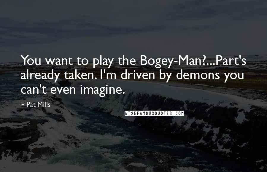 Pat Mills quotes: You want to play the Bogey-Man?...Part's already taken. I'm driven by demons you can't even imagine.