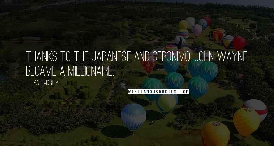 Pat Morita quotes: Thanks to the Japanese and Geronimo, John Wayne became a millionaire.