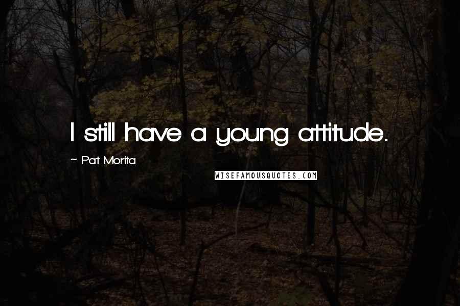 Pat Morita quotes: I still have a young attitude.