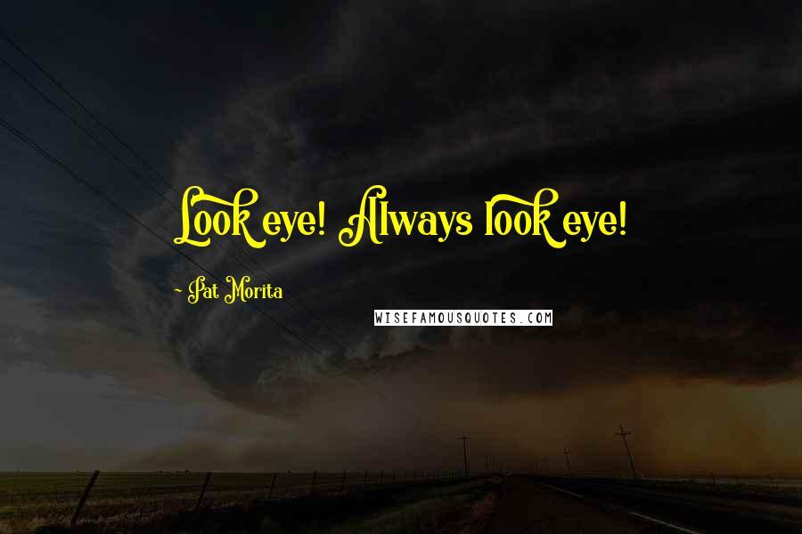 Pat Morita quotes: Look eye! Always look eye!