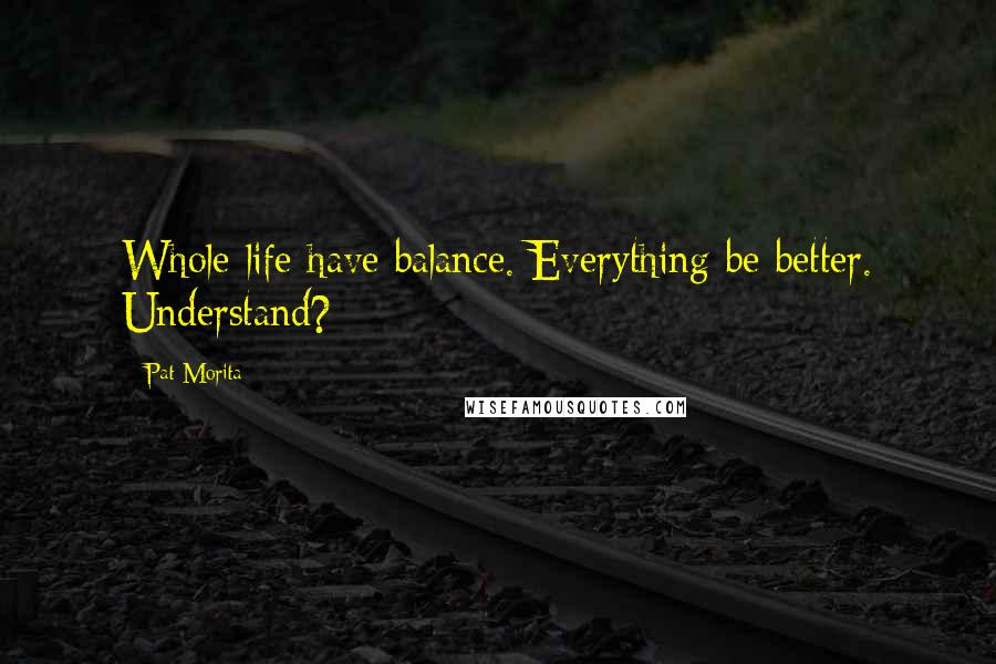 Pat Morita quotes: Whole life have balance. Everything be better. Understand?