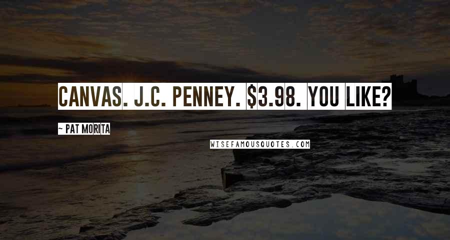 Pat Morita quotes: Canvas. J.C. Penney. $3.98. You like?