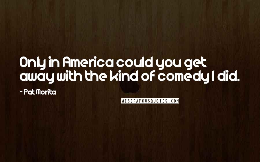 Pat Morita quotes: Only in America could you get away with the kind of comedy I did.