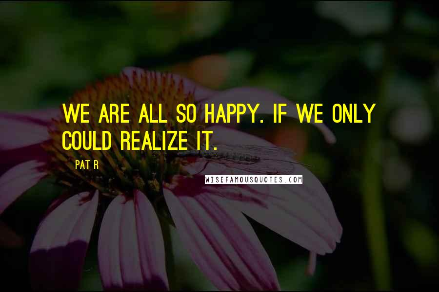 Pat R quotes: We are all so happy. If we only could realize it.