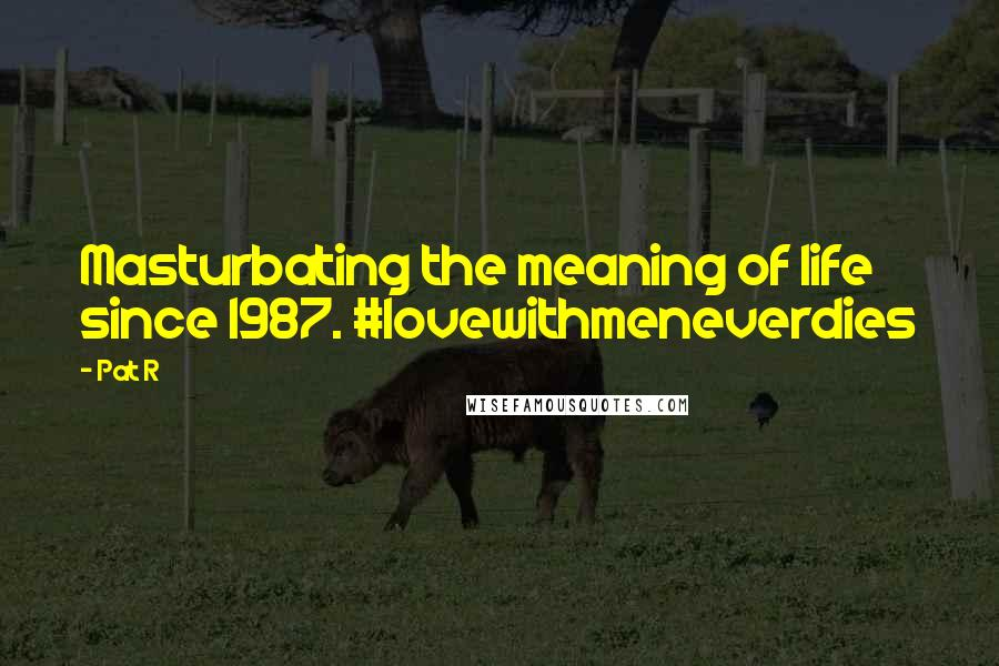 Pat R quotes: Masturbating the meaning of life since 1987. #lovewithmeneverdies