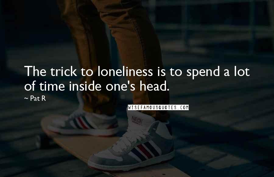 Pat R quotes: The trick to loneliness is to spend a lot of time inside one's head.