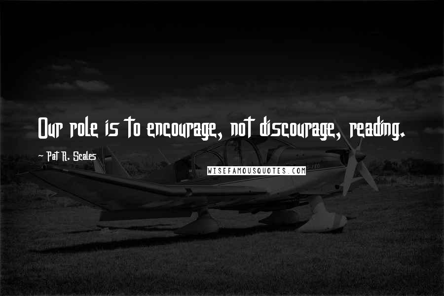Pat R. Scales quotes: Our role is to encourage, not discourage, reading.