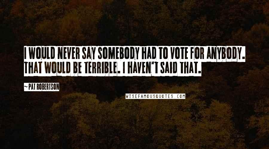 Pat Robertson quotes: I would never say somebody had to vote for anybody. That would be terrible. I haven't said that.