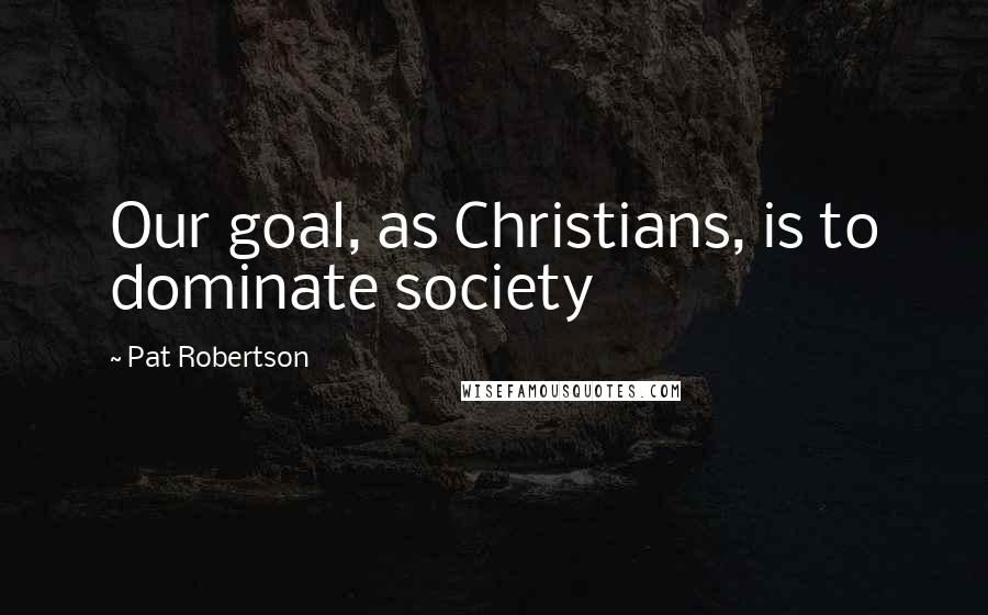 Pat Robertson quotes: Our goal, as Christians, is to dominate society