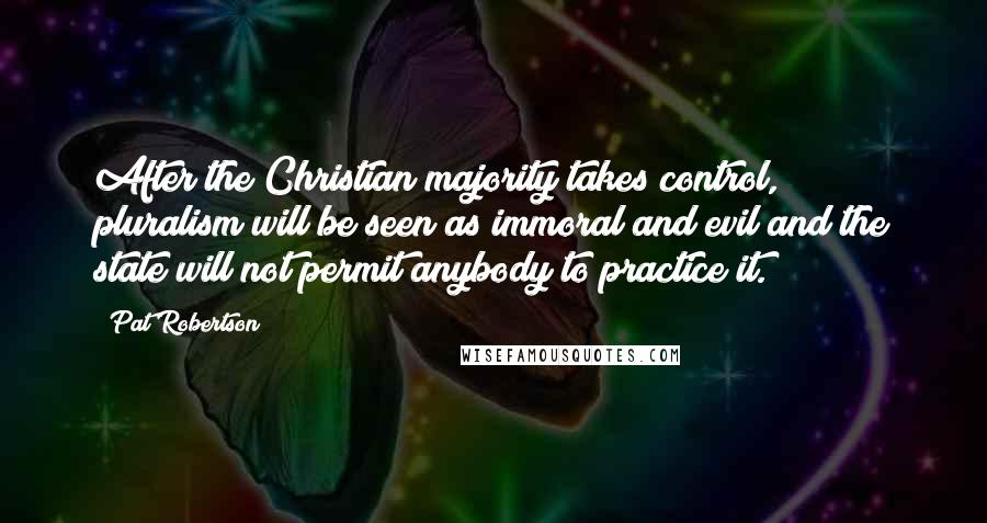 Pat Robertson quotes: After the Christian majority takes control, pluralism will be seen as immoral and evil and the state will not permit anybody to practice it.