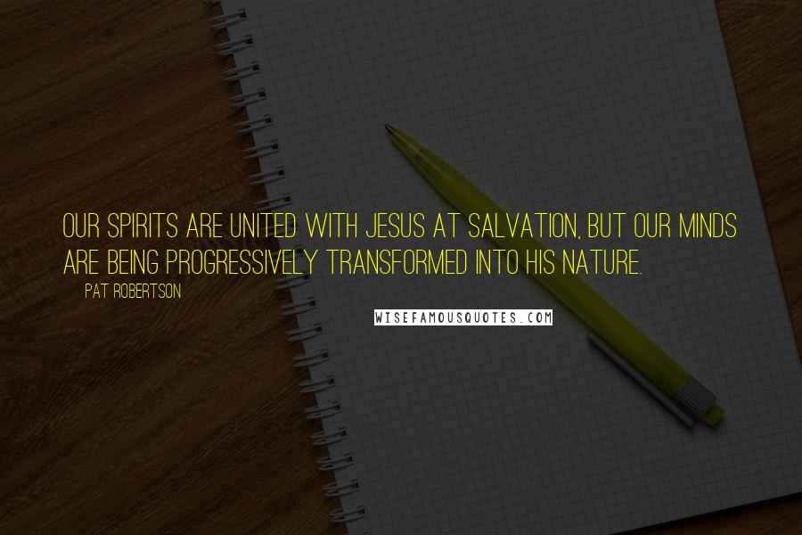 Pat Robertson quotes: Our spirits are united with Jesus at salvation, but our minds are being progressively transformed into his nature.