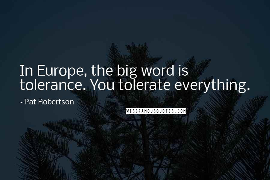 Pat Robertson quotes: In Europe, the big word is tolerance. You tolerate everything.