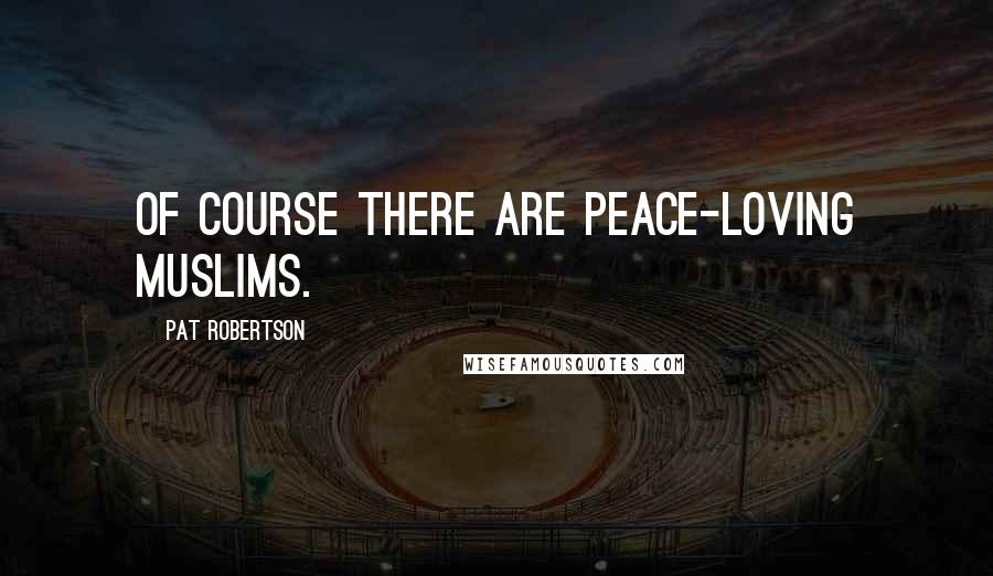 Pat Robertson quotes: Of course there are peace-loving Muslims.