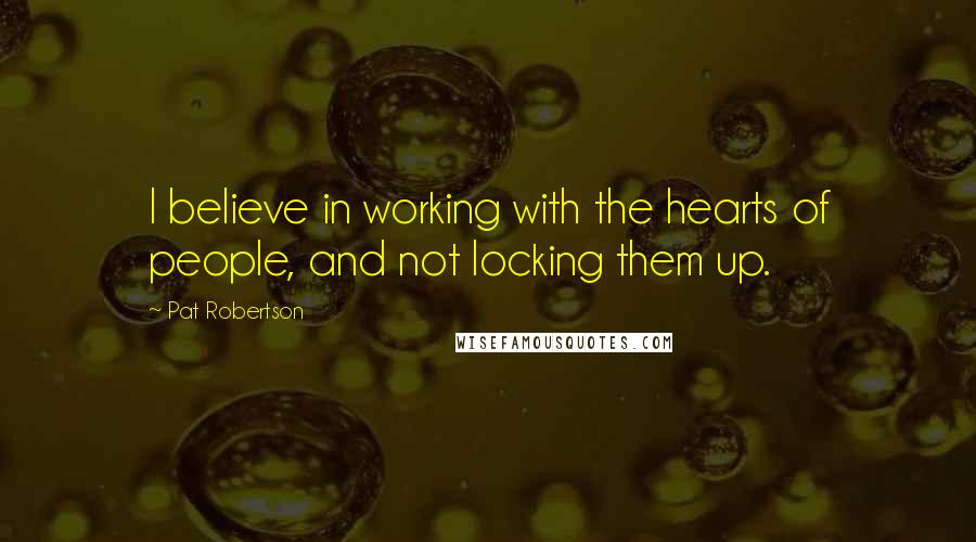 Pat Robertson quotes: I believe in working with the hearts of people, and not locking them up.