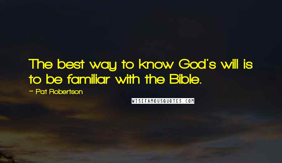 Pat Robertson quotes: The best way to know God's will is to be familiar with the Bible.