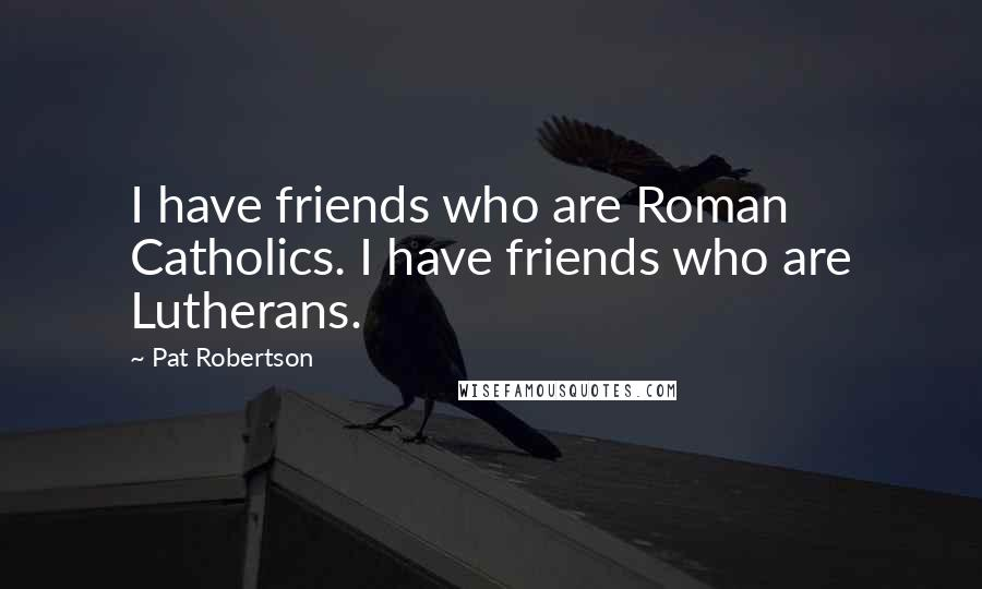 Pat Robertson quotes: I have friends who are Roman Catholics. I have friends who are Lutherans.