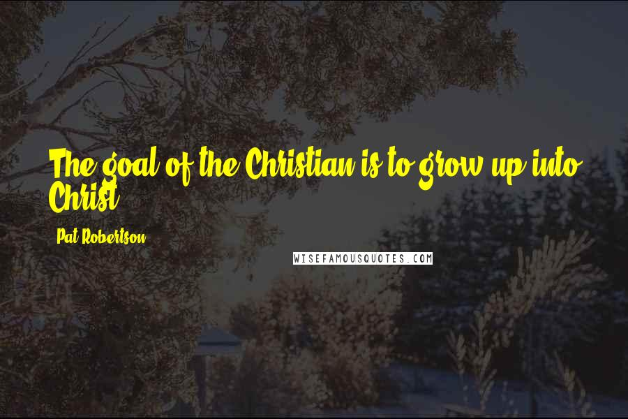 Pat Robertson quotes: The goal of the Christian is to grow up into Christ.