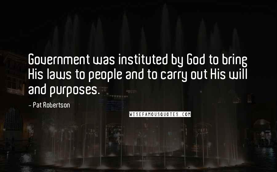 Pat Robertson quotes: Government was instituted by God to bring His laws to people and to carry out His will and purposes.