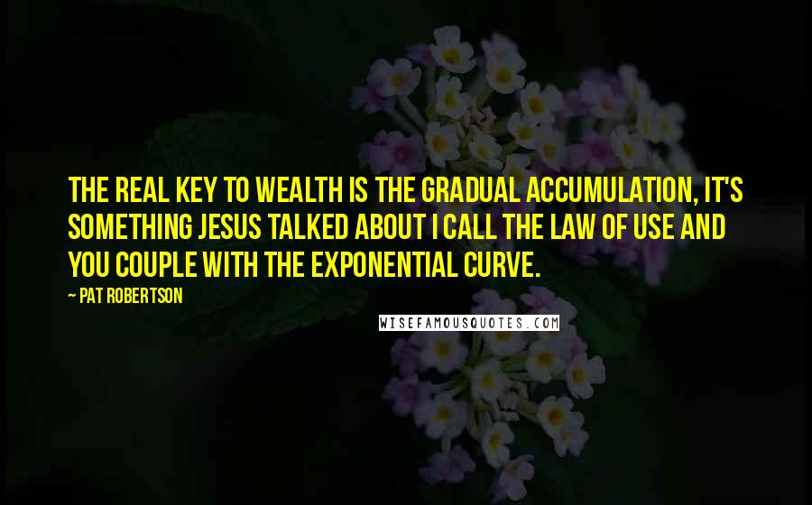 Pat Robertson quotes: The real key to wealth is the gradual accumulation, it's something Jesus talked about I call the law of use and you couple with the exponential curve.