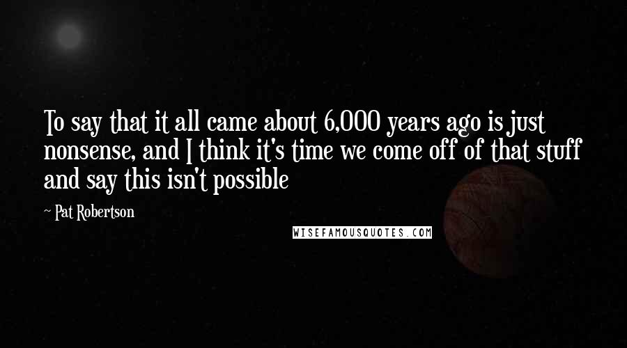 Pat Robertson quotes: To say that it all came about 6,000 years ago is just nonsense, and I think it's time we come off of that stuff and say this isn't possible