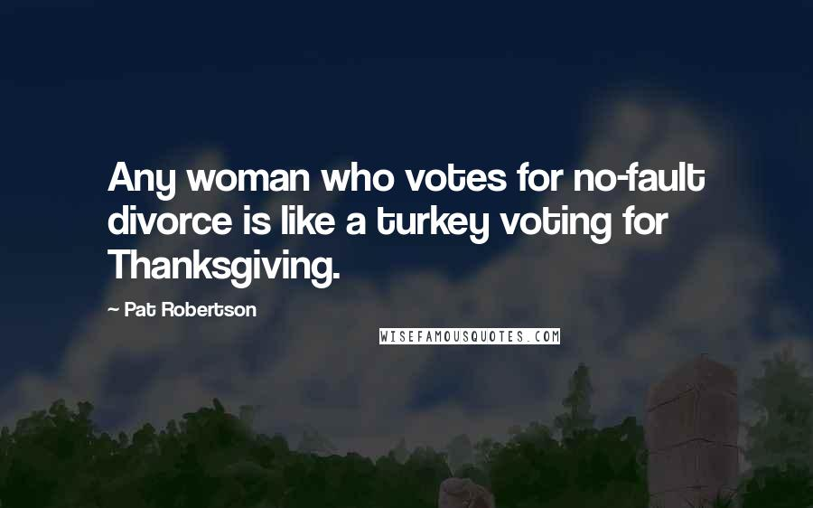 Pat Robertson quotes: Any woman who votes for no-fault divorce is like a turkey voting for Thanksgiving.