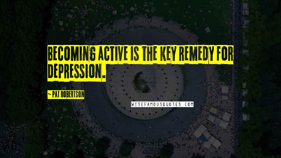 Pat Robertson quotes: Becoming active is the key remedy for depression.