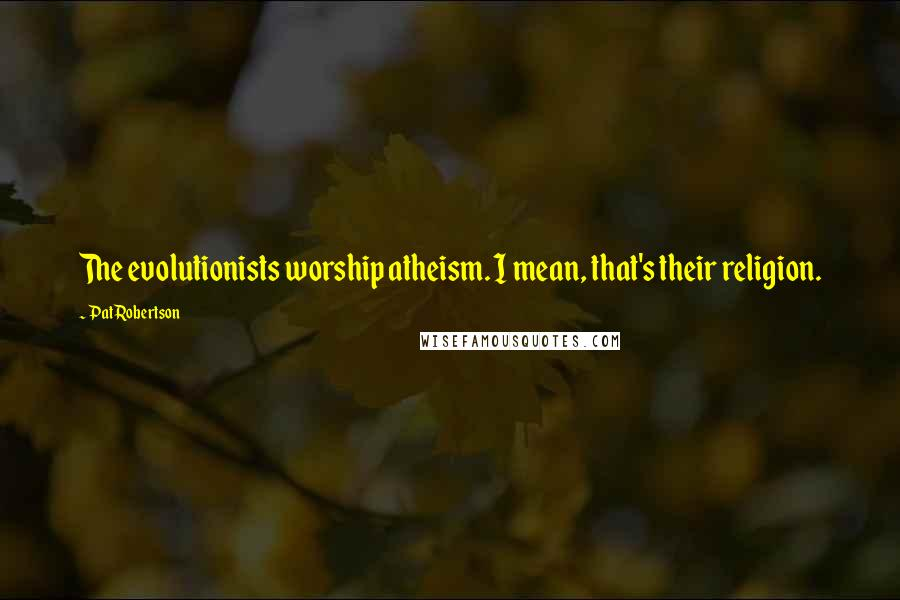 Pat Robertson quotes: The evolutionists worship atheism. I mean, that's their religion.