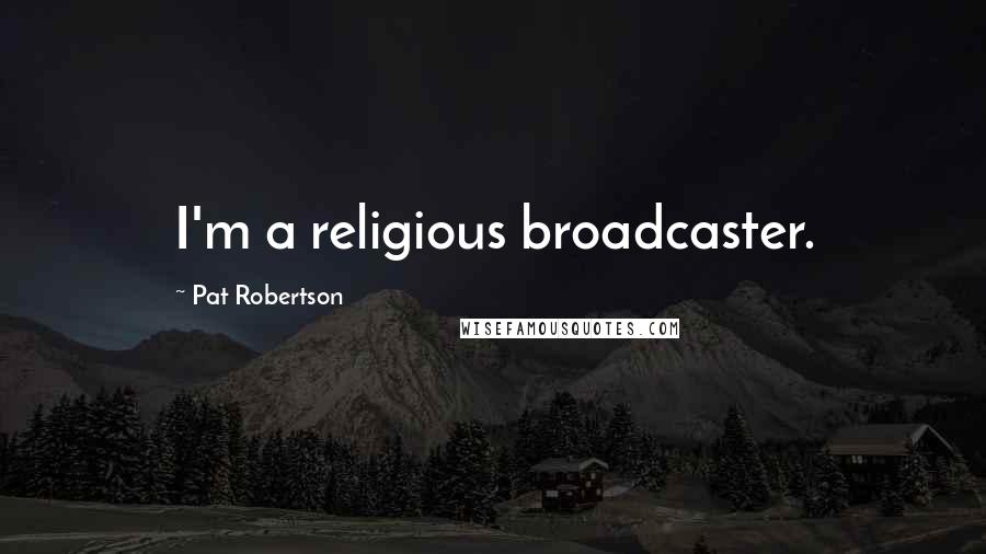 Pat Robertson quotes: I'm a religious broadcaster.