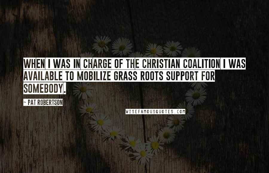 Pat Robertson quotes: When I was in charge of the Christian Coalition I was available to mobilize grass roots support for somebody.