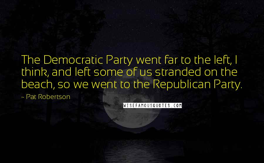 Pat Robertson quotes: The Democratic Party went far to the left, I think, and left some of us stranded on the beach, so we went to the Republican Party.