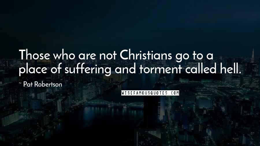 Pat Robertson quotes: Those who are not Christians go to a place of suffering and torment called hell.